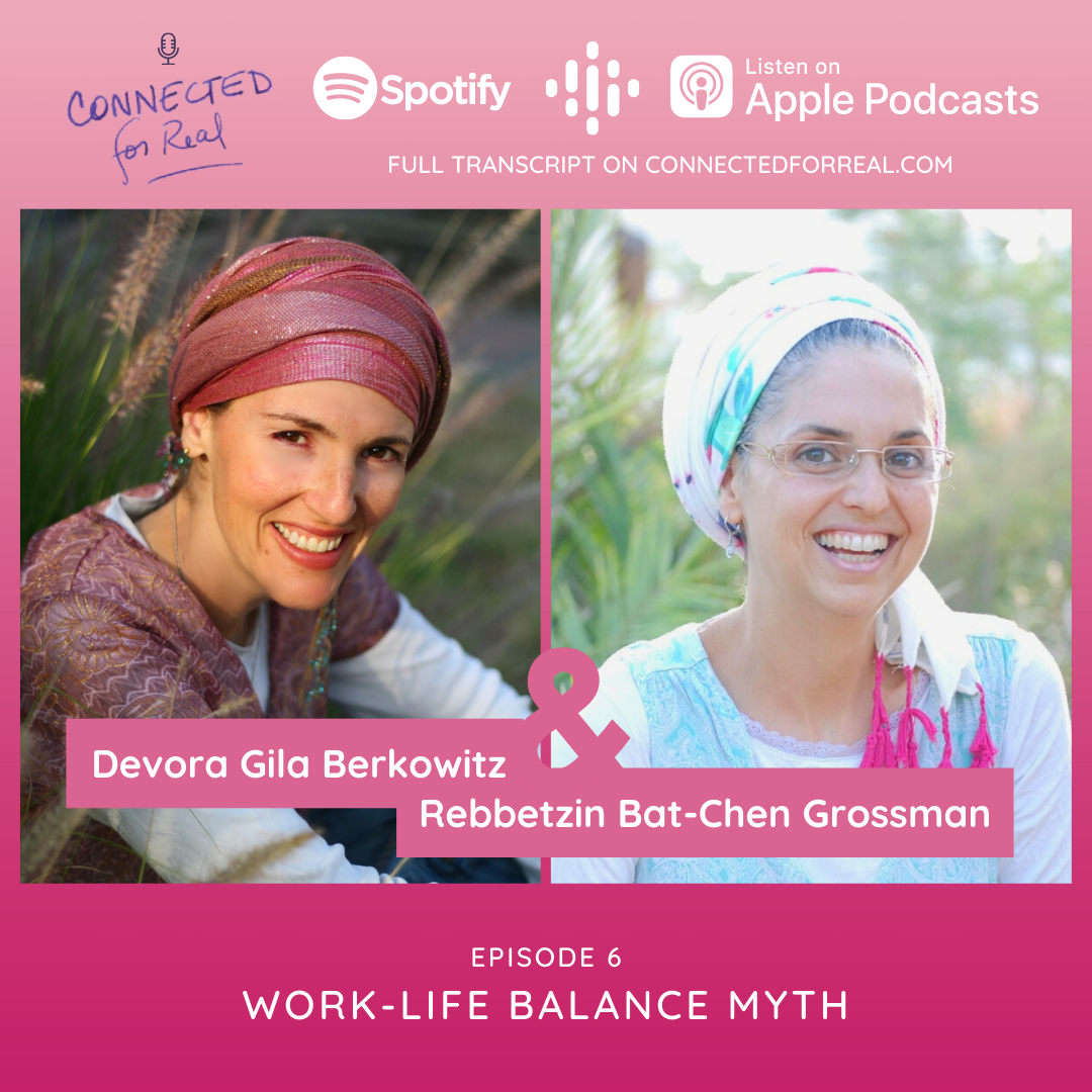 Connected for Real Episode 6 is called Work-Life Balance Myth. Rebbetzin Bat-Chen has Devora Gila Berkowitz as her guest. Subscribe to the podcast on Spotify, Google Podcasts, and Apple Podcasts. The full transcript is on connectedforreal.com.