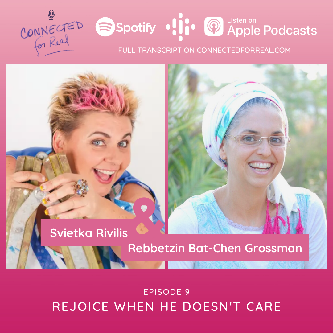Connected for Real Episode 9 is called Rejoice When He Doesn't Care. Rebbetzin Bat-Chen has Svietka Rivilis as her guest. Subscribe to the podcast on Spotify, Google Podcasts, and Apple Podcasts. The full transcript is on connectedforreal.com.