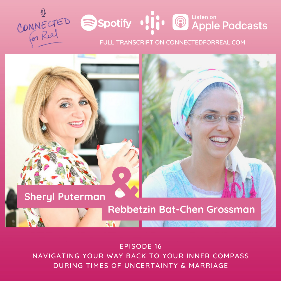 """Episode 16 of the Connected for Real Podcast is called """"Navigating Your Way Back To Your Inner Compass During Times of Uncertainty & Marriage"""" with Sheryl Puterman as the guest. The Podcast is hosted by Rebbetzin Bat-Chen Grossman. Subscribe to the Connected for Real Podcast on Spotify, Google Podcasts, and Apple Podcasts. Full transcript is available at connectedforreal.com."""